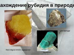 Нахождение рубидия в природе  RbCl·MgCl2·6H2O карналлит циннвальдит амазонит