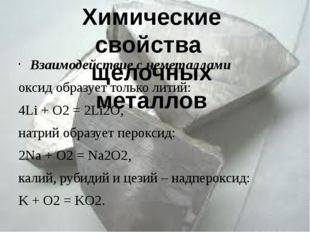 Взаимодействие с неметаллами оксид образует только литий: 4Li + O2= 2Li2O, н
