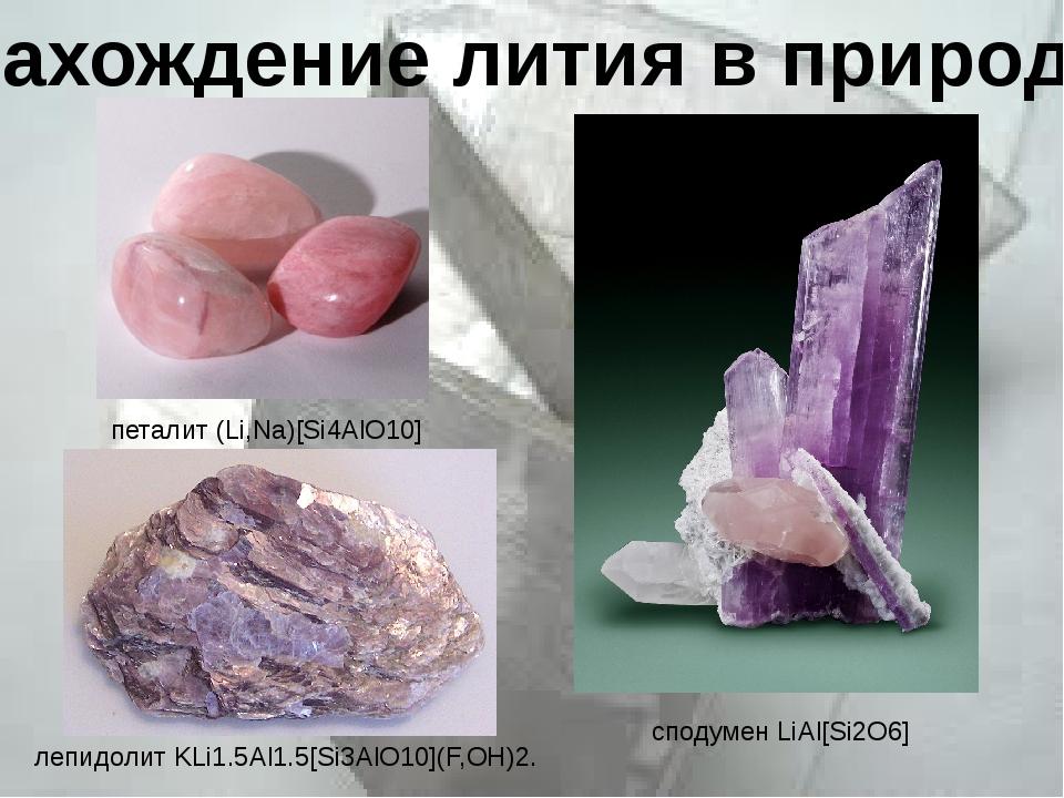 Нахождение лития в природе петалит(Li,Na)[Si4AlO10] сподуменLiAl[Si2O6] ле...