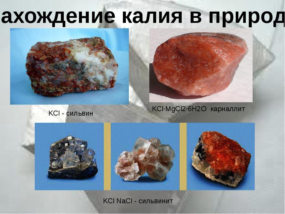 Нахождение калия в природе KCl - сильвин KCl NaCl - сильвинит KCl·MgCl2·6H2O...