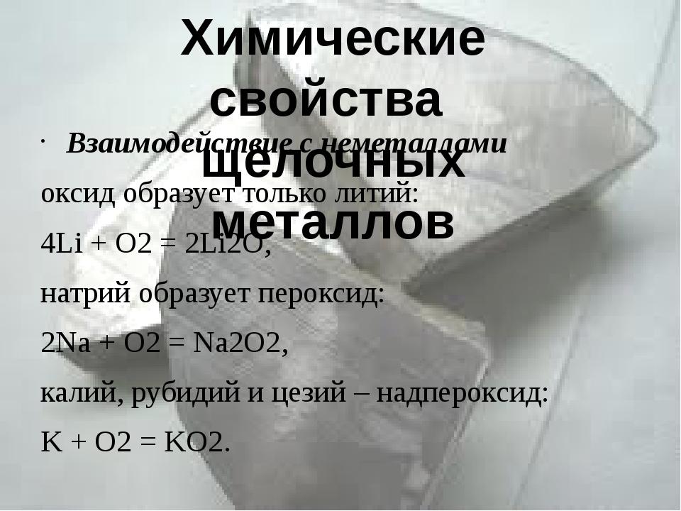 Взаимодействие с неметаллами оксид образует только литий: 4Li + O2= 2Li2O, н...