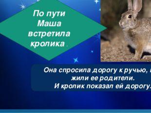 По пути Маша встретила кролика . Она спросила дорогу к ручью, где жили ее род