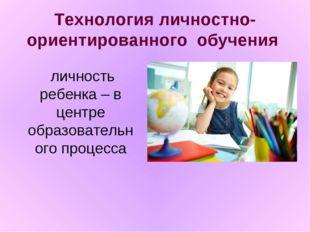 Технология личностно-ориентированного обучения  личность ребенка – в центре
