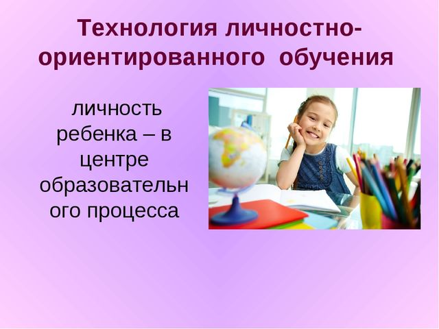 Технология личностно-ориентированного обучения  личность ребенка – в центре...