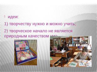 идеи: 1) творчеству нужно и можно учить; 2) творческое начало не является пр