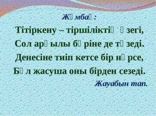 Жұмбақ: Тітіркену – тіршіліктің өзегі, Сол арқылы бәріне де төзеді. Денесіне