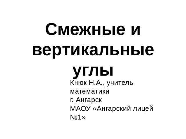 Смежные и вертикальные углы Кнюк Н.А., учитель математики г. Ангарск МАОУ «Ан...