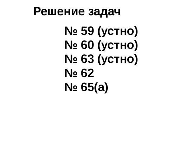 Решение задач № 59 (устно) № 60 (устно) № 63 (устно) № 62 № 65(а)