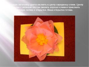 В готовую заготовку цветка вклеить в центр серединку клеем. Центр открытки с