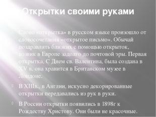 Открытки своими руками Слово «открытка» в русском языке произошло от словосоч