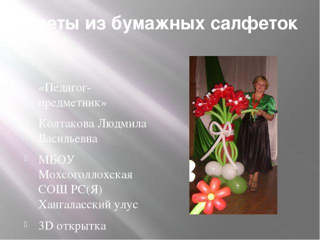 Цветы из бумажных салфеток «Педагог-предметник» Колтакова Людмила Васильевна...