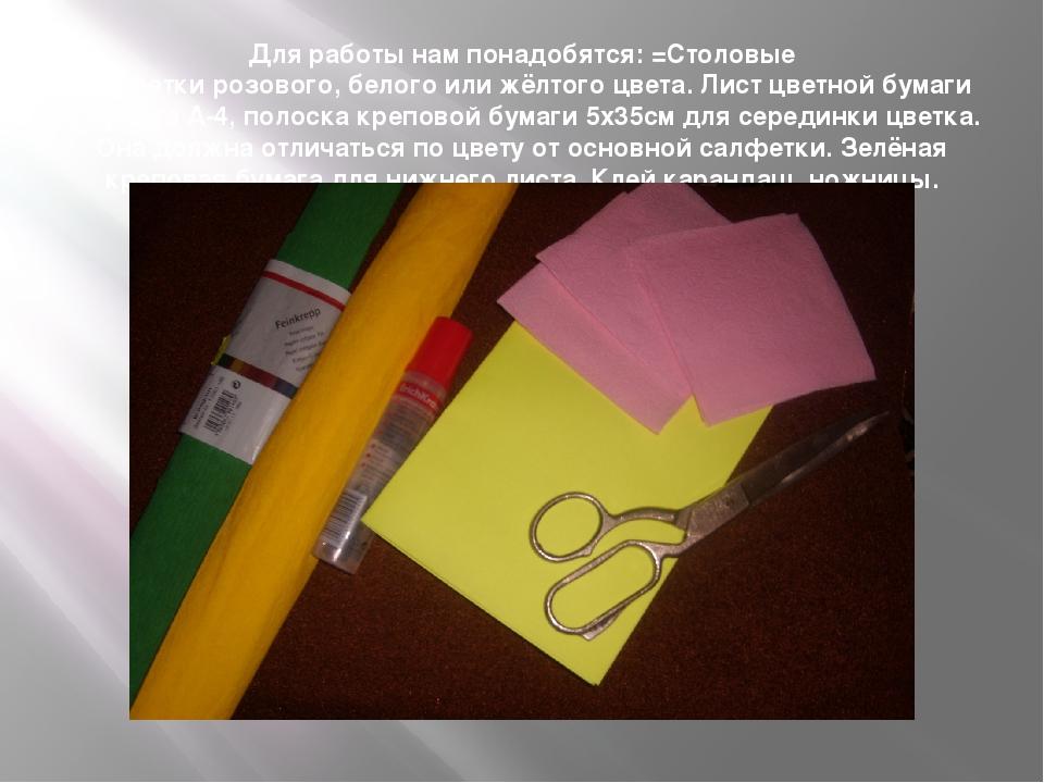 Для работы нам понадобятся: =Столовые салфетки розового, белого или жёлтого ц...