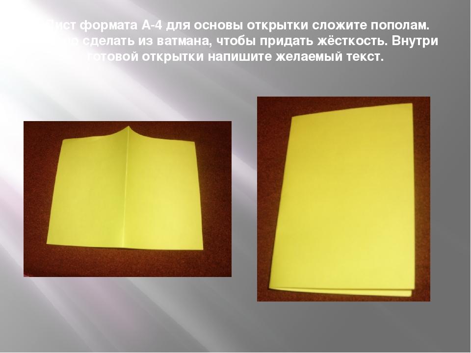 Лист формата А-4 для основы открытки сложите пополам. Можно сделать из ватма...