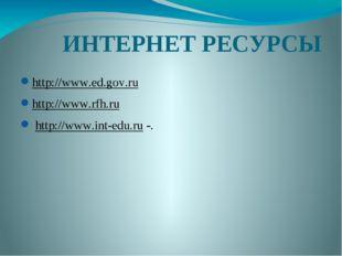 ИНТЕРНЕТ РЕСУРСЫ http://www.ed.gov.ru http://www.rfh.ru http://www.int-edu.