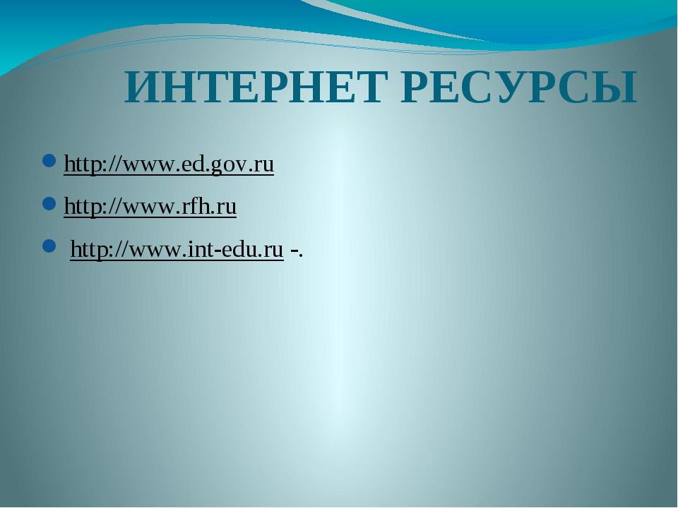 ИНТЕРНЕТ РЕСУРСЫ http://www.ed.gov.ru http://www.rfh.ru http://www.int-edu....