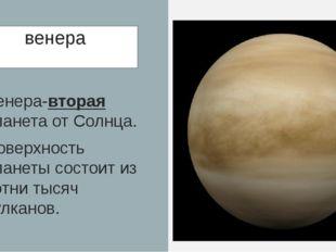 венера Венера-вторая планета от Солнца. Поверхность планеты состоит из сотни