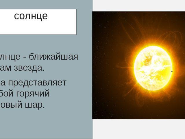 солнце Солнце - ближайшая к нам звезда. Она представляет собой горячий газовы...