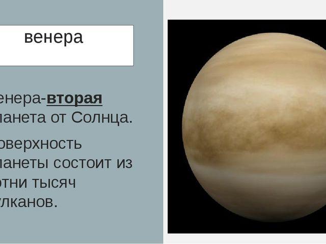 венера Венера-вторая планета от Солнца. Поверхность планеты состоит из сотни...