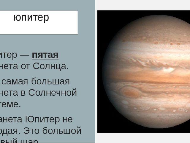 юпитер Юпитер — пятая планета от Солнца. Это самая большая планета в Солнечно...