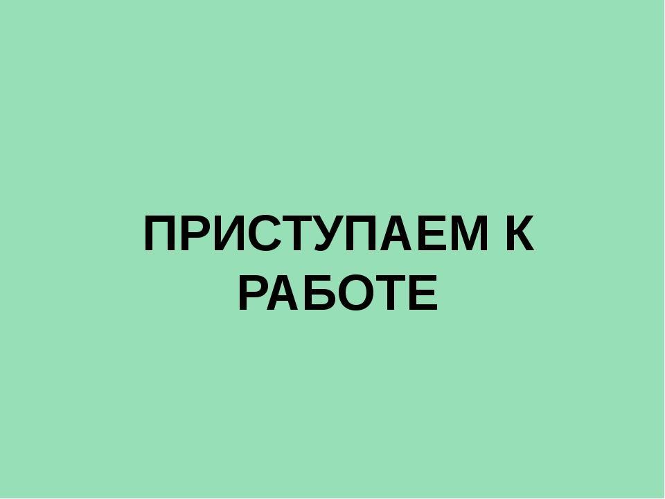 ПРИСТУПАЕМ К РАБОТЕ