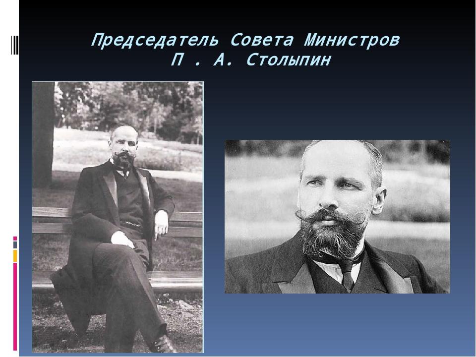 Председатель Совета Министров П . А. Столыпин