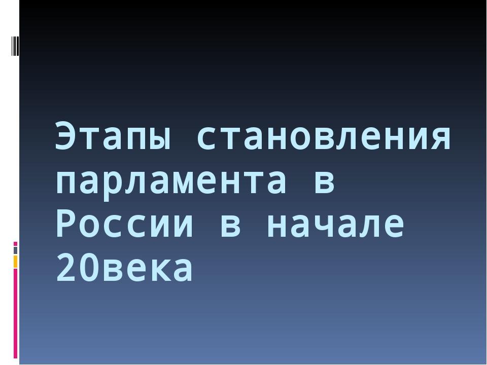 Этапы становления парламента в России в начале 20века