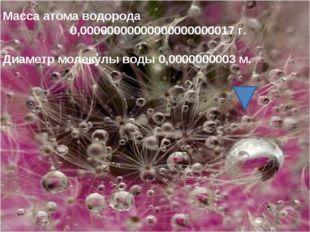 Масса атома водорода 0,00000000000000000000017 г. Диаметр молекулы воды 0,000