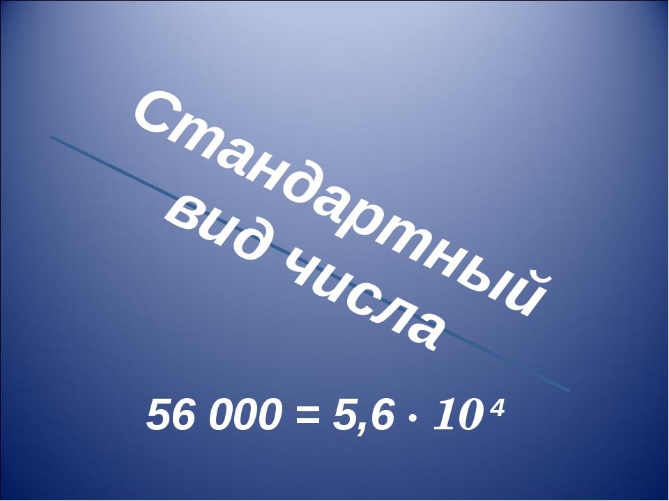 Стандартный вид числа 56 000 = 5,6 · 10 4