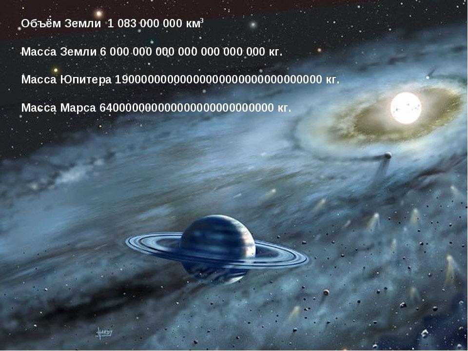 Объём Земли 1 083 000 000 км3 Масса Земли 6 000 000 000 000 000 000 000 кг. М...