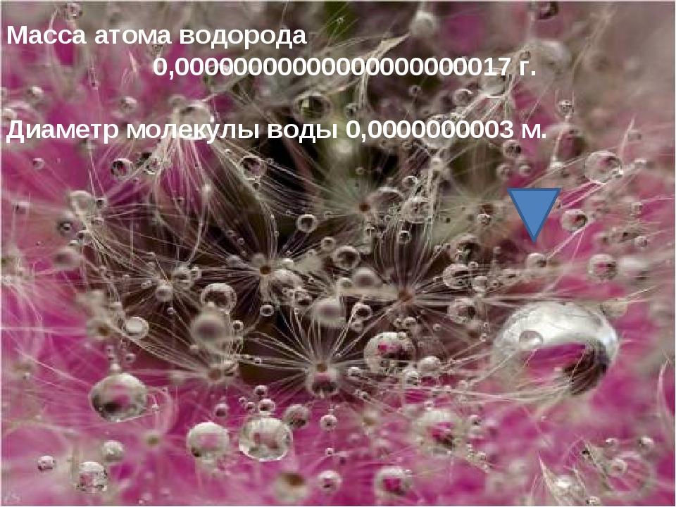 Масса атома водорода 0,00000000000000000000017 г. Диаметр молекулы воды 0,000...
