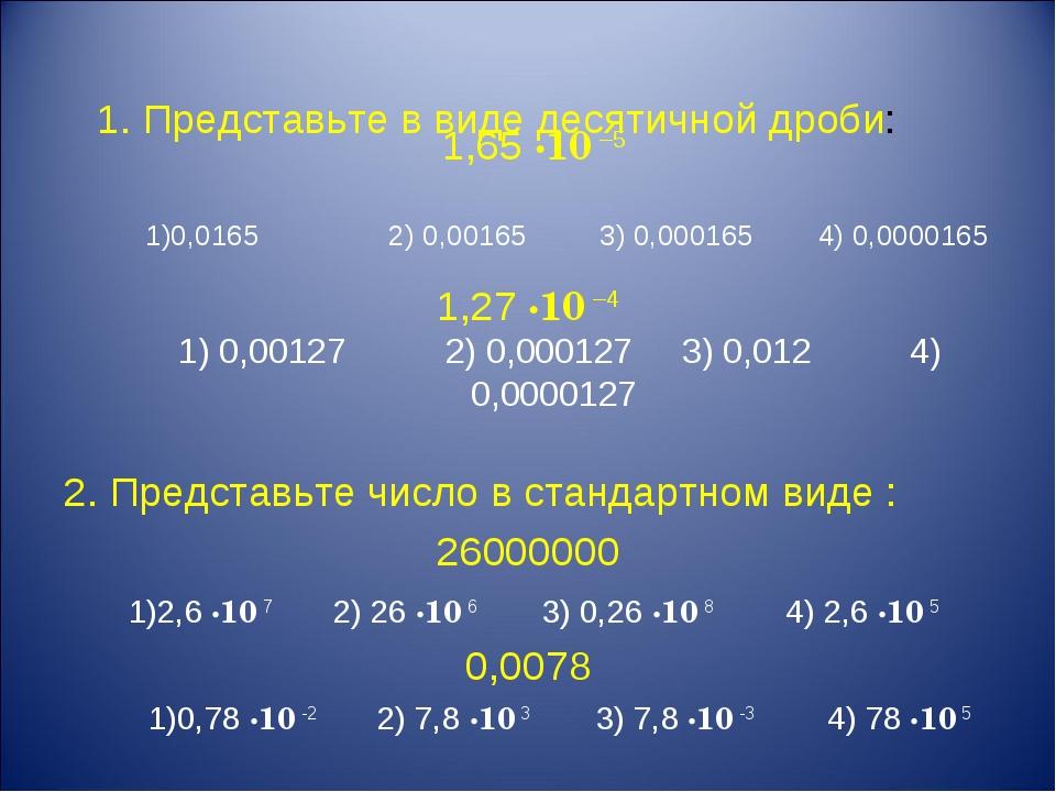 1. Представьте в виде десятичной дроби: 1,65 ·10 –5 1)0,0165 2) 0,00165 3) 0...