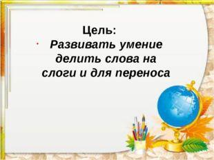 Цель: Развивать умение делить слова на слоги и для переноса