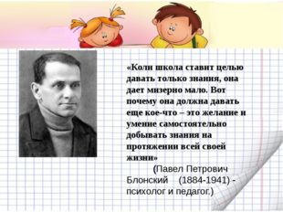 «Коли школа ставит целью давать только знания, она дает мизерно мало. Вот по