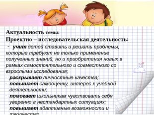 Актуальность темы: Проектно – исследовательская деятельность: - учит детей с