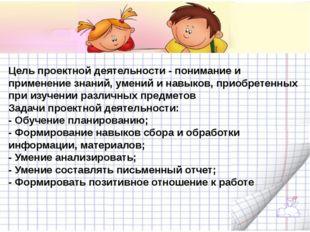 Цель проектной деятельности- понимание и применение знаний, умений и навыко