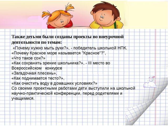 Также детьми были созданы проекты во внеурочной деятельности по темам: «Поче...