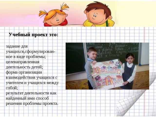 Учебный проект это: задание для учащихся,сформулирован- ное в виде проблемы;...