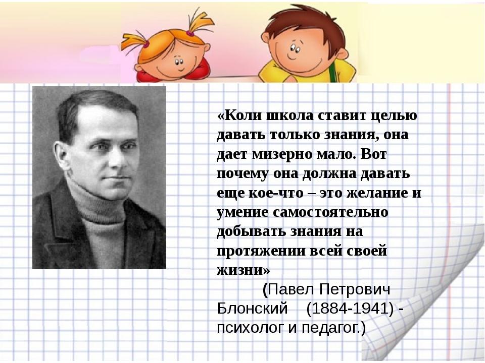 «Коли школа ставит целью давать только знания, она дает мизерно мало. Вот по...