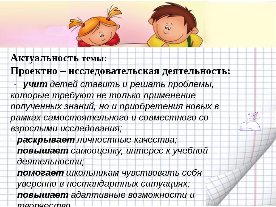 Актуальность темы: Проектно – исследовательская деятельность: - учит детей с...