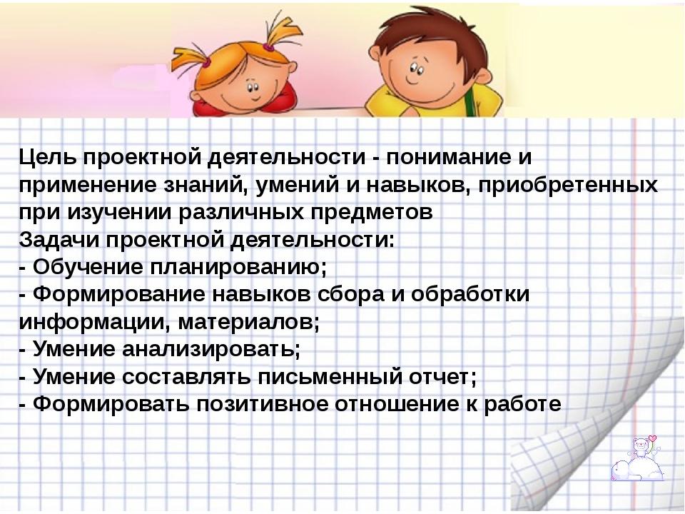 Цель проектной деятельности- понимание и применение знаний, умений и навыко...