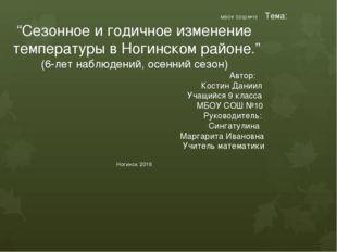 """МБОУ СОШ №10 Тема: """"Сезонное и годичное изменение температуры в Ногинском ра"""