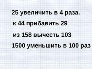 25 увеличить в 4 раза. к 44 прибавить 29 из 158 вычесть 103 1500 уменьшить в