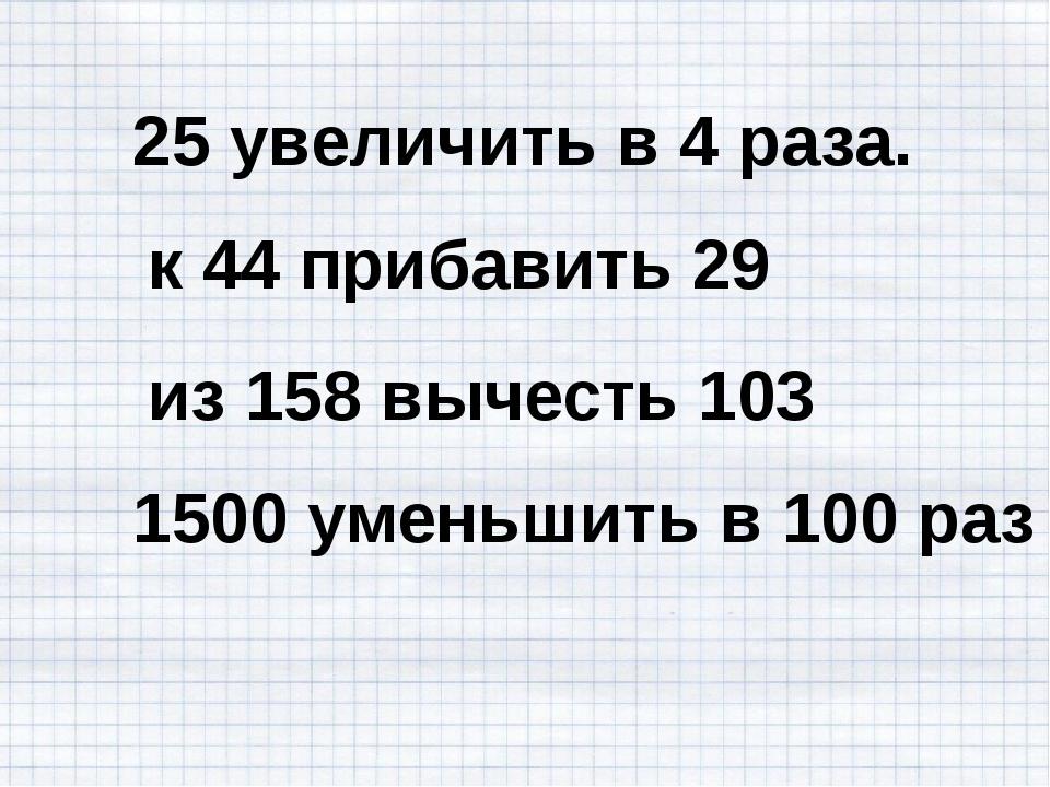 25 увеличить в 4 раза. к 44 прибавить 29 из 158 вычесть 103 1500 уменьшить в...