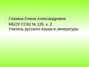 Глазина Елена Александровна МБОУ СОШ № 126, к. 2 Учитель русского языка и ли