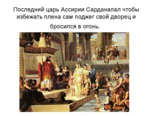 Последний царь Ассирии Сарданапал чтобы избежать плена сам поджег свой дворец