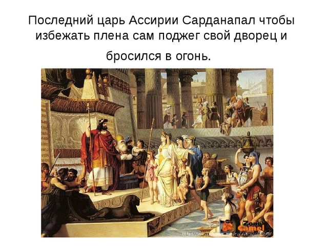 Последний царь Ассирии Сарданапал чтобы избежать плена сам поджег свой дворец...