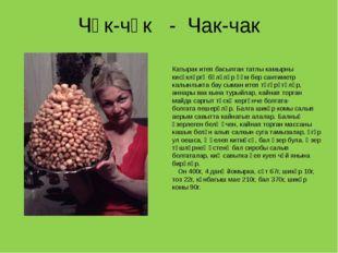 Чәк-чәк - Чак-чак Катырак итеп басылган татлы камырны кисәкләргә бүләләр һәм