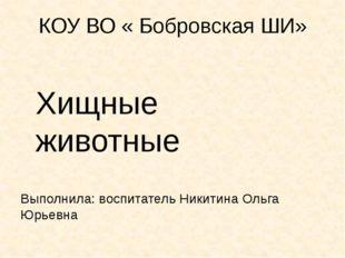 КОУ ВО « Бобровская ШИ» Выполнила: воспитатель Никитина Ольга Юрьевна Хищные