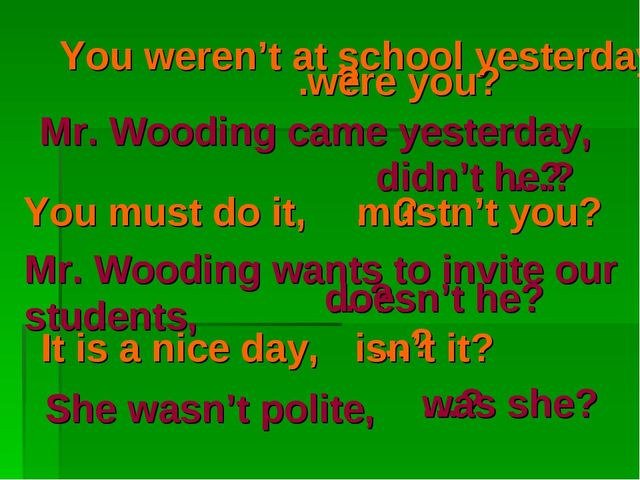 You weren't at school yesterday, …? were you? Mr. Wooding came yesterday, …?...