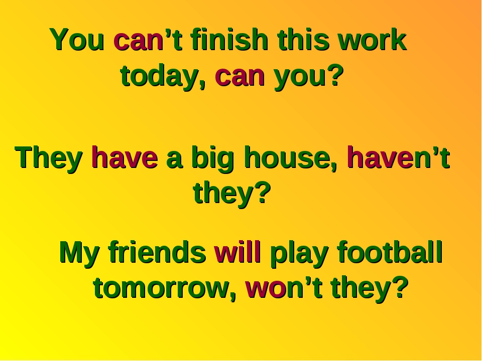 You can't finish this work today, can you? They have a big house, haven't the...